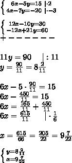\left \{ {{6x-5y=15\ |\cdot2} \atop {4x-7y=-20\ |\cdot-3}} \right. \\ \left \{ {{12x-10y=30} \atop {-12x+21y=60}} \right. \+------\\11y=90\ \ \ \ |:11\y=\frac{90}{11}=8\frac{2}{11}\\6x-5\cdot\frac{90}{11}=15\6x-\frac{450}{11}=15\6x=\frac{165}{11}+\frac{450}{11}\6x=\frac{615}{11}\ \ \ \ \ |\cdot\frac{1}{6}\\x=\frac{615}{66}=\frac{205}{22}=9\frac{7}{22}\\ \left \{ {{y=8\frac{2}{11}} \atop {x=9\frac{7}{22}}} \right.