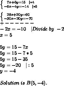 \left \{ {{7x+5y=15\ \ |*4} \atop {-6x-4y=-14\ \ |*5}} \right. \\ \left \{ {{28x+20y=60} \atop {-30x-20y=-70}} \right. \+------\-2x=-10\ \ \ |Divide\ by\ -2\x=5\\5y=15-7x\5y=15-7*5\5y=15-35\5y=-20\ \ \ |:5\y=-4\\\ Solution\ is\ B(5,-4).