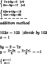 \left \{ {{7x+5y=2\ \   *9} \atop {8x-9y=17\ \  *5}} \right. \\\\  \left \{ {{63x+45y=18} \atop {40x-45y=85}} \right.\\+------\\addition\ method\\\\103x=103\ \   divide\ by\ 103\\\ x=1\\\\ 5y=2-7x\\y=\frac{2-7x}{5}=\frac{2-7*1}{5}=-1\\\\ \left \{ {{y=-1} \atop {x=1}} \right.