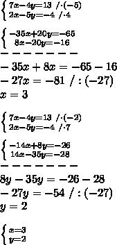 \left \{ {{7x-4y=13\ /\cdot(-5)} \atop {2x-5y=-4\ /\cdot4\ \ \ }} \right. \\\\ \left \{ {{-35x+20y=-65} \atop {8x-20y=-16}} \right. \\-------\\-35x+8x=-65-16\\-27x=-81\ /:(-27)\\x=3\\\\ \left \{ {{7x-4y=13\ /\cdot(-2)} \atop {2x-5y=-4\ /\cdot7\ \ \ }} \right. \\\\ \left \{ {{-14x+8y=-26} \atop {14x-35y=-28}} \right. \\-------\\8y-35y=-26-28\\-27y=-54\ /:(-27)\\y=2\\\\ \left \{ {{x=3} \atop {y=2}} \right.