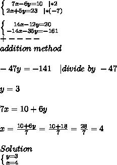 \left \{ {{7x-6y=10\ \ |*2} \atop {2x+5y=23\ \ | *(-7)}} \right. \\  \left \{ {{14x-12y=20} \atop {-14x-35y=-161}} \right. \+----\addition\ method\\ -47y=-141\ \ \ | divide\ by\ -47\\y=3\\7x=10+6y\\x=\frac{10+6y}{7}=\frac{10+18}{7}=\frac{28}{7}=4\\Solution\ \left \{ {{y=3} \atop {x=4}} \right.