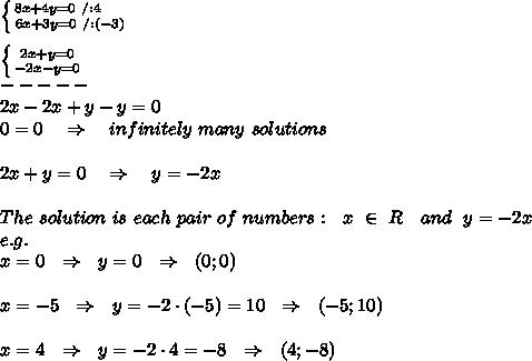\left \{ {{8x+4y=0\ /:4\ \ \ \ } \atop {6x+3y=0\ /:(-3)}} \right. \\\\ \left \{ {{2x+y=0} \atop {-2x-y=0}} \right. \\-----\\2x-2x+y-y=0\\0=0\ \ \ \Rightarrow\ \ \ infinitely\ many\ solutions\\\\2x+y=0\ \ \ \Rightarrow\ \ \ y=-2x\\\\The\ solution\ is\ each\ pair\ of\ numbers:\ \ x\ \in\ R\ \ \ and\ \ y=-2x\\e.g.\\x=0\ \ \Rightarrow\ \ y=0\ \ \Rightarrow\ \ (0;0) \\\\x=-5\ \ \Rightarrow\ \ y=-2\cdot (-5)=10\ \ \Rightarrow\ \ (-5;10)\\\\x=4\ \ \Rightarrow\ \ y=-2\cdot4=-8\ \ \Rightarrow\ \ (4;-8)