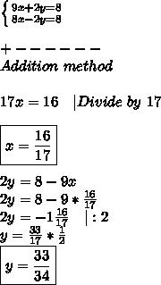\left \{ {{9x+2y=8} \atop {8x-2y=8}} \right. \\\\+------\\Addition\ method\\\\17x=16\ \ \ |Divide\ by\ 17\\\\\boxed{x=\frac{16}{17}}\\\\2y=8-9x\\2y=8-9*\frac{16}{17}\\2y=-1\frac{16}{17}\ \ \ |:2\\y=\frac{33}{17}*\frac{1}{2}\\ \boxed{y=\frac{33}{34}}