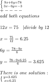 \left \{ {{9x+6y=78} \atop {3x-6y=-3}} \right.\+----\add\ both\ equations\\12x=75\ \ \ | divide\ by\ 12\\x=\frac{75}{12}=6.25\\6y=\frac{78-9x}{6}\\y=\frac{78-9*6.25}{6}=3.625\\There\ is\ one\ solution:\ \left \{ {{y=3.625} \atop {x=6.25}} \right.