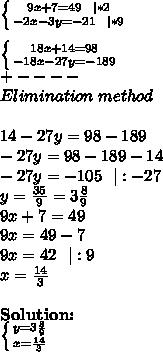 \left \{ {{9x+7=49\ \ |*2} \atop {-2x-3y=-21\ \ |*9}} \right. \\ \left \{ {{18x+14=98} \atop {-18x-27y=-189}} \right. \+----\Elimination\ method\\14-27y=98-189\-27y=98-189-14\-27y=-105\ \ |:-27\y=\frac{35}{9}=3\frac{8}{9}\9x+7=49\9x=49-7\9x=42\ \ |:9\x=\frac{14}{3}\\\textbf{Solution:}\ \left \{ {{y=3\frac{8}{9}} \atop {x=\frac{14}{3}}} \right.