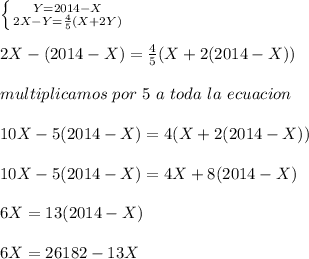 \left \{ {{Y=2014-X} \atop {2X-Y=\frac{4}{5}(X+2Y)}} \right.\\ \\2X-(2014-X)=\frac{4}{5}(X+2(2014-X))\\ \\multiplicamos\ por\ 5\ a\ toda\ la\ ecuacion\\ \\10X-5(2014-X)=4(X+2(2014-X))\\ \\10X-5(2014-X)=4X+8(2014-X)\\ \\6X=13(2014-X)\\ \\6X=26182-13X