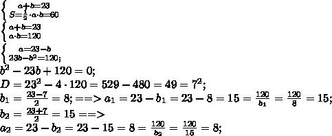 \left \{ {{a+b=23} \atop {S=\frac{1}{2}\cdot a\cdot b=60}} \right.\\ \left \{ {{a+b=23} \atop {a\cdot b=120}} \right. \\ \left \{ {{a=23-b} \atop {23b-b^2=120;}} \right. \\b^2-23b+120=0;\\D=23^2-4\cdot120=529-480=49=7^2;\\b_1= \frac{23-7}{2}=8;==>a_1=23-b_1=23-8=15= \frac{120}{b_1}= \frac{120}{8}=15; \\b_2=\frac{23+7}{2}=15==>\\a_2=23-b_2=23-15=8=\frac{120}{b_2}=\frac{120}{15}=8;\\