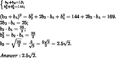 \left \{ {{b_2+b_4=13;} \atop {b_2^2+b_4^2=144;}} \right. \\(b_2+b_4)^2=b_2^2+2b_2\cdot b_4 + b_4^2=144+2b_2\cdot b_4=169.\\2b_2\cdot b_4=25;\\b_2\cdot b_4=\frac{25}{2};\\b_3^2=b_2\cdot b_4=\frac{25}{2}\\b_3=\sqrt{\frac{25}{2}}=\frac{5}{\sqrt{2}}=\frac{5\sqrt{2}}{2}=2.5\sqrt{2}.\\\\Answer: 2.5\sqrt{2}.