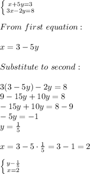 \left \{ {{x+5y=3} \atop {3x-2y=8}} \right. \\\\From\ first\ equation:\\\\x=3-5y\\\\Substitute\ to\ second:\\\\3(3-5y)-2y=8\\9-15y+10y=8\\-15y+10y=8-9\\-5y=-1\\y=\frac{1}{5}\\\\x=3-5\cdot\frac{1}{5}=3-1=2\\\\ \left \{ {{y-\frac{1}{5}} \atop {x=2}} \right.