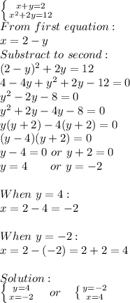 \left \{ {{x+y=2} \atop {x^2+2y=12}} \right. \\ From\ first\ equation:\ \\x=2-y\\Substract\ to\ second:\\(2-y)^2+2y=12\\4-4y+y^2+2y-12=0\\y^2-2y-8=0\\y^2+2y-4y-8=0\\y(y+2)-4(y+2)=0\\(y-4)(y+2)=0\\y-4=0\ or\ y+2=0\\y=4\ \ \ \ \ \ or\ y=-2\\\\When\ y=4:\\x=2-4=-2\\\\When\ y=-2:\\x=2-(-2)=2+2=4\\\\Solution:\\ \left \{ {{y=4} \atop {x=-2}} \right. \ \ \ or\ \ \  \left \{ {{y=-2} \atop {x=4}} \right.