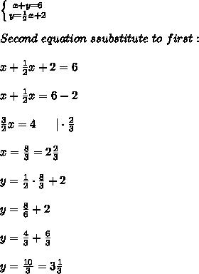\left \{ {{x+y=6} \atop {y=\frac{1}{2}x+2}} \right. \\Second\ equation\ ssubstitute\ to\ first:\\x+\frac{1}{2}x+2=6\\x+\frac{1}{2}x=6-2\\\frac{3}{2}x=4\ \ \ \ \ |\cdot\frac{2}{3}\\x=\frac{8}{3}=2\frac{2}{3}\\y=\frac{1}{2}\cdot\frac{8}{3}+2\\y=\frac{8}{6}+2\\y=\frac{4}{3}+\frac{6}{3}\\y=\frac{10}{3}=3\frac{1}{3}