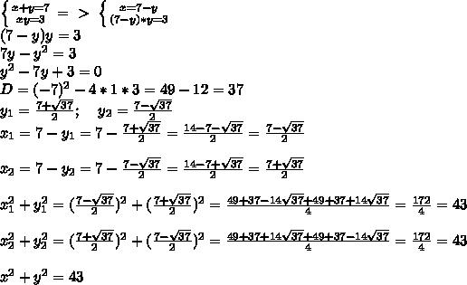 \left \{ {{x+y=7} \atop {xy=3}} \right. =\ \textgreater \  \left \{ {{x=7-y} \atop {(7-y)*y=3}} \right. \\(7-y)y=3\\7y-y^2=3\\y^2-7y+3=0\\D=(-7)^2-4*1*3=49-12=37\\y_1= \frac{7+ \sqrt{37} }{2};\; \; \; \; y_2= \frac{7- \sqrt{37} }{2}\\x_1= 7-y_1=7-\frac{7+ \sqrt{37} }{2}= \frac{14-7- \sqrt{37} }{2}= \frac{7- \sqrt{37} }{2}\\\\x_2= 7-y_2=7-\frac{7- \sqrt{37} }{2}= \frac{14-7+ \sqrt{37} }{2}= \frac{7+ \sqrt{37} }{2} \\\\x_1^2+y_1^2= (\frac{7- \sqrt{37} }{2})^2+(\frac{7+ \sqrt{37} }{2})^2= \frac{49+37-14 \sqrt{37}+49+37+14 \sqrt{37}  }{4}= \frac{172}{4}=43\\\\x_2^2+y_2^2=  (\frac{7+ \sqrt{37} }{2})^2+(\frac{7- \sqrt{37} }{2})^2= \frac{49+37+14 \sqrt{37}+49+37-14 \sqrt{37}  }{4}= \frac{172}{4}=43\\\\x^2+y^2=43