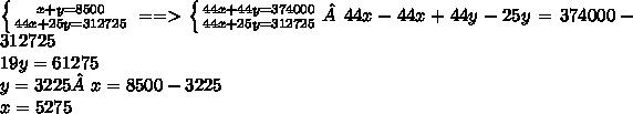 \left \{ {{x+y=8500} \atop {44x+25y=312725}} \right. ==>  \left \{ {{44x+44y = 374000} \atop {44x+25y = 312 725}} \right.    44x-44x + 44y - 25y = 374 000 - 312725\\19y = 61275\\y = 3225  x = 8500 - 3225\\x = 5275