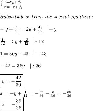 \left \{ {{x=2y+\frac{43}{12}} \atop {x=-y+\frac{1}{12}}} \right. \\ Substitude\ x\ from\ the\ second\ equation:\\-y+\frac{1}{12}=2y+\frac{43}{12}\ \ |+y\\\frac{1}{12}=3y+\frac{43}{12}\ \ |*12\\1=36y+43\ \ \ |-43\\-42=36y\ \ \ |:36\\\boxed{y=-\frac{42}{36}}\\x=-y+\frac{1}{12}=-\frac{42}{36}+\frac{3}{36}=-\frac{39}{36}\ \boxed{x=-\frac{39}{36}}