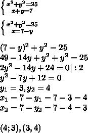 \left \{ {{x^2+y^2=25} \atop {x+y=7}} \right. \\\\ \left \{ {{x^2+y^2=25} \atop {x=7-y}} \right. \\\\(7-y)^2+y^2=25\\49-14y+y^2+y^2=25\\2y^2-14y+24=0|:2\\y^2-7y+12=0\\y_{1}=3, y_{2}=4\\x_{1}=7-y_{1}=7-3=4\\x_{2}=7-y_{2}=7-4=3\\\\(4;3),(3,4)