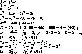 \left \{ {{x^2-y^2=8} \atop {2x-y=5}} \right. \ \\y=2x-5;\\x^2-(2x-5)^2=8;\\x^2-4x^2+20x-25=8;\\3x^2-20x+33=0;\\D=20^2-4\cdot3\cdot33=400-396=4=(\pm2)^2;\\x_1=\frac{20-2}{6}=\frac{18}{6}=3;\ y_1=2\cdot3-5=6-5=1;\\(x=3; y=1)\in D(f); \\ x_2=\frac{20+2}{6}=\frac{22}{6}=\frac{11}{3}=3\frac{2}{3};\\y_2=2\cdot\frac{11}{3}-5=\frac{22}{3}-\frac{15}{3}=\frac{7}{3}=2\frac{1}{3};\\(x=3\frac23; y=2\frac13)\in D(f)\\
