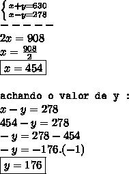 \left \{ {{x + y = 630 \atop {x - y = 278}} \right.  \\  ----- \\ 2x = 908 \\ x =  \frac{908}{2}  \\ \boxed{x = 454 }\\  \\ \texttt{achando o valor de y : } \\ x - y = 278 \\ 454 - y = 278 \\ -y = 278 - 454 \\ -y = -176.(-1) \\ \boxed{y = 176}