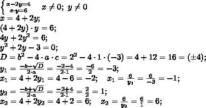\left \{ {{x-2y=4} \atop {x\cdot y=6}} \right. \ \ \ x\neq0;\ y\neq0\\x=4+2y;\\(4+2y)\cdot y=6;\\4y+2y^2=6;\\y^2+2y-3=0;\\D=b^2-4\cdot a\cdot c=2^2-4\cdot1\cdot(-3)=4+12=16=(\pm4);\\y_1=\frac{-b-\sqrt D}{2\cdot a}=\frac{-2-4}{2\cdot1}=\frac{-6}{2}=-3;\\ x_1=4+2y_1=4-6=-2;\ \  \ x_1=\frac{6}{y_1}=\frac{6}{-3}=-1;\\y_2=\frac{-b+\sqrt D}{2\cdot a}=\frac{-2+4}{2\cdot1}=\frac{2}{2}=1;\\ x_2=4+2y_2=4+2=6;\ \  \ x_2=\frac{6}{y_2}=\frac{6}{1}=6;\\