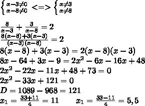 \left \{ {{x-3 \neq 0} \atop {x-8 \neq 0}} \right. <=> \left \{ {{x \neq 3} \atop {x \neq 8}} \right.\\\ \\\\frac{8}{x-3}+\frac{3}{x-8}=2\\\\frac{8(x-8)+3(x-3)}{(x-3)(x-8)}=2\\\8(x-8)+3(x-3)=2(x-8)(x-3)\\\8x-64+3x-9=2x^2-6x-16x+48\\\2x^2-22x-11x+48+73=0\\\2x^2-33x+121=0\\\D=1089-968=121\\\x_1=\frac{33+11}{4}=11\ \ \ \ \ \ x_1=\frac{33-11}{4}=5,5