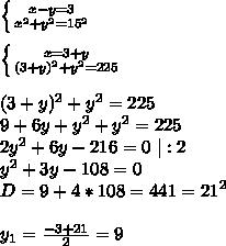 \left \{ {{x-y=3} \atop { x^{2}+y^2=15 ^{2} }} \right.  \  \  \left \{ {{x=3+y} \atop {(3+y)^{2}+y^2=225}} \right.  \  \ (3+y)^{2}+y^2=225 \ 9+6y+y^2+y^2=225 \2y^2+6y-216=0\ |:2 \y^2+3y-108=0 \ D=9+4*108=441=21^2 \  \ y_1= \frac{-3+21}{2} =9 \