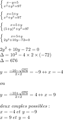 \left \{ {{x-y=5} \atop {x^2+y^2=97}} \right. \\\\ \left \{ {{x=5+y} \atop {x^2+y^2=97}} \right.   \\\\ \left \{ {{x=5+y} \atop {(5+y)^2+y^2=97}} \right. \\\\ \left \{ {{x=5+y} \atop {2y^2+10y-72=0}} \right. \\\\2y^2+10y-72=0\\\Delta = 10^2-4\times2\times(-72)\\\Delta = 676\\\\y= \frac{-10- \sqrt{676} }{2\times2}= -9 \leftrightarrow x = -4\\\\ou\\\\y= \frac{-10+ \sqrt{676} }{2\times2}= 4 \leftrightarrow x = 9\\\\deux \ couples \ possibles:\\x = -4 \ et \ y = -9\\x = 9 \ et \ y=4