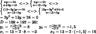 \left \{ {{xy=-24} \atop {x+2y=13}} \right. <=>\left \{ {{xy=-24} \atop {x=13-2y}} \right. <=>\\\\left \{ {{(13-2y)y=-24} \atop {x=13-2y}} \right. <=>\left \{ {{13y-2y^2+24=0} \atop {x=13-2y}} \right. \\\-2y^2+13y+24=0\\\D=169+192=361\\\y_1=\frac{-13-19}{-2\cdot 2}=8\ \ \ \ \ \ \ y_2=\frac{-13+19}{-2\cdot 2}=-1,5\\\x_1=13-2\cdot 8=-3\ \ \ \ \ \ \ \ \ \ x_2=13-2\cdot (-1,5)=16