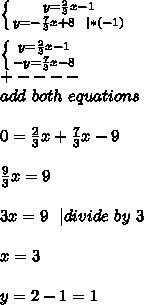 \left \{ {{y=\frac{2}{3}x-1} \atop {y=-\frac{7}{3}x+8\ \ | *(-1)}} \right. \\  \left \{ {{y=\frac{2}{3}x-1} \atop {-y=\frac{7}{3}x-8}} \right. \+----\add\ both\ equations\\0=\frac{2}{3}x+\frac{7}{3}x-9\\\frac{9}{3}x=9\\3x=9\ \ | divide\ by\ 3\\x=3\\y=2-1=1