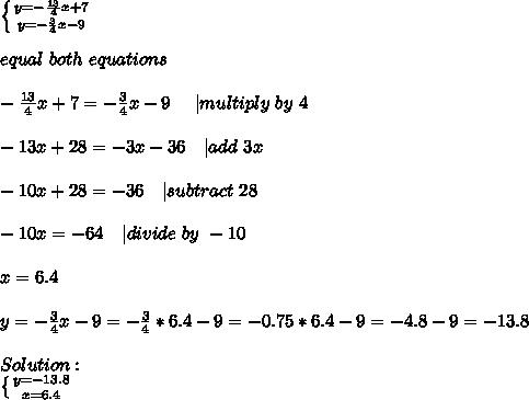 \left \{ {{y=-\frac{13}{4}x+7} \atop {y=-\frac{3}{4}x-9}} \right. \\equal\ both\ equations\\-\frac{13}{4}x+7=-\frac{3}{4}x-9\ \ \ \ | multiply\ by\ 4\\-13x+28=-3x-36\ \ \ | add\ 3x\\-10x+28=-36\ \ \ | subtract\ 28\\-10x=-64\ \ \ | divide\ by\ -10\\x=6.4\\y=-\frac{3}{4}x-9=-\frac{3}{4}*6.4-9=-0.75*6.4-9=-4.8-9=-13.8\\Solution:\ \left \{ {{y=-13.8} \atop {x=6.4}} \right.