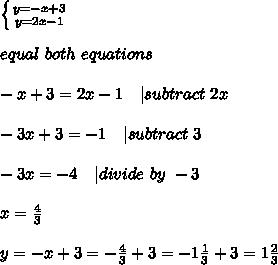 \left \{ {{y=-x+3} \atop {y=2x-1}} \right. \\\\ equal\ both\ equations\\\\-x+3=2x-1\ \ \   subtract\ 2x\\\\-3x+3=-1\ \ \   subtract\ 3\\\\-3x=-4\ \ \   divide\ by\ -3\\\\x=\frac{4}{3}\\\\y=-x+3=-\frac{4}{3}+3=-1\frac{1}{3}+3=1\frac{2}{3}
