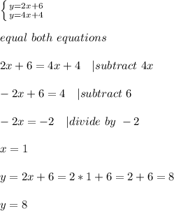 \left \{ {{y=2x+6} \atop {y=4x+4}} \right. \\\\\equal\ both\ equations\\\\2x+6=4x+4\ \ \ | subtract\ 4x\\\\-2x+6=4\ \ \ | subtract\ 6\\\\-2x=-2\ \ \ | divide\ by\ -2\\\\x=1\\\\y=2x+6=2*1+6=2+6=8\\\\y=8
