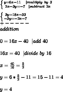 \left \{ {{y=6x-11\ \ \ | multiply\ by\ 3 } \atop {2x-3y=- 7\ \ | subtract\ 2x}} \right. \\\\  \left \{ {{3y=18x-33 } \atop {-3y=-2x- 7}} \right. \\+-----\\addition\\\\0=16x-40\ \ | add\ 40\\\\16x=40 \ \ | divide\ by\ 16\\\\x=\frac{40}{16}=\frac{5}{2}\\\\y=6*\frac{5}{2}-11=15-11=4\\\\y=4