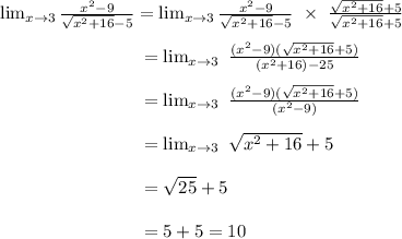 \lim_{ x\to 3}  \frac{x^2-9}{ \sqrt{x^2+16}-5 } =  \lim_{ x\to 3}  \frac{x^2-9}{ \sqrt{x^2+16}-5 }~\times~ \frac{ \sqrt{x^2+16}+5 }{ \sqrt{x^2+16}+5 }  \\  \\ ~~~~~~~~~~~~~~~~~~~~~~~~= \lim_{x \to 3}~ \frac{(x^2-9)( \sqrt{x^2+16}+5) }{(x^2+16)-25}  \\  \\  ~~~~~~~~~~~~~~~~~~~~~~~~= \lim_{x \to 3}~\frac{(x^2-9)( \sqrt{x^2+16}+5) }{(x^2-9)}  \\  \\ ~~~~~~~~~~~~~~~~~~~~~~~~= \lim_{x \to 3}~ \sqrt{x^2+16}+5  \\  \\~~~~~~~~~~~~~~~~~~~~~~~~=  \sqrt{25}+5  \\  \\ ~~~~~~~~~~~~~~~~~~~~~~~~=5+5=10