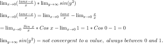 \lim_{x \to 0} ( \frac{tanx-x}{x}) * \lim_{y \to \infty} sin(y^2)\\ \\ \lim_{x \to 0} ( \frac{tanx-x}{x})=  \lim_{x \to 0} \frac{tanx}{x}- \lim_{x \to 0} \frac{x}{x}\\ \\= \lim_{x \to 0} \frac{Sin\ x}{x}*Cos\ x- \lim_{x \to 0} 1 = 1 *Cos\ 0 - 1 = 0\\ \\\lim_{y \to \infty} sin(y^2) = not\ convergent\ to\ a\ value,\ always\ between\ 0\ and\ 1.\\