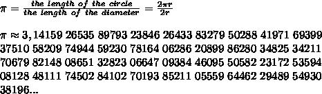 \pi = \frac{the\ length\ of\ the\ circle}{the\ length\ of\ the\ diameter} = \frac{2\pi r}{2r} \\ \\ \pi \approx3,14159\ 26535\ 89793\ 23846\ 26433\ 83279\ 50288\ 41971\ 69399\\37510\ 58209\ 74944\ 59230\ 78164\ 06286\ 20899\ 86280\ 34825\ 34211\\70679\ 82148\ 08651\ 32823\ 06647\ 09384\ 46095\ 50582\ 23172\ 53594\\08128\ 48111\ 74502\ 84102\ 70193\ 85211\ 05559\ 64462\ 29489\ 54930\\38196 ...