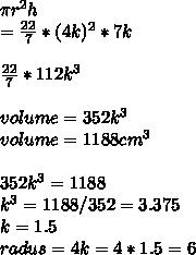 \pi  r^{2} h \\ =  \frac{22}{7} *(4k) ^{2} *7k \\   \\ \frac{22}{7}*112k ^{3}  \\  \\ volume=352 k^{3}  \\ volume=1188 cm ^{3}  \\  \\ 352 k^{3} =1188 \\ k ^{3} =1188/352=3.375 \\ k=1.5 \\  radus=4k=4*1.5=6