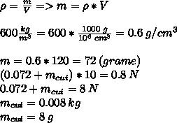 \rho =  \frac{m}{V}  => m = \rho * V \\ \\600  \frac{kg}{m^3} = 600 *  \frac{1000\:g}{10^6\:cm^3} = 0.6\:g/cm^3 \\\\m = 0.6 * 120 = 72\:(grame) \\ (0.072 +  m_{cui}) * 10 = 0.8 \:N\\ 0.072 +  m_{cui}  = 8 \:N\\ m_{cui}  = 0.008\:kg \\m_{cui}  = 8\:g \\