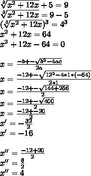 \sqrt[3]{x^2+12x}+5=9  \\   \sqrt[3]{x^2+12x}=9-5 \\    (\sqrt[3]{x^2+12x})^3=4^3 \\ x^2+12x=64 \\ x^2+12x-64=0 \\  \\ x= \frac{-b+- \sqrt{b^2-4ac} }{2a}  \\ x= \frac{-12+- \sqrt{12^2-4*1*(-64)} }{2*1} \\ x= \frac{-12+- \sqrt{144+256} }{2} \\ x= \frac{-12+- \sqrt{400} }{2}  \\ x= \frac{-12+- 20 }{2}  \\ x'=- \frac{32}{2} \\ x'=-16 \\  \\ x''= \frac{-12+20}{2}   \\ x''= \frac{8}{2} \\ x''=4