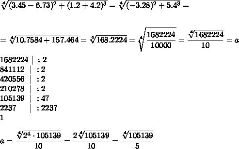 \sqrt[4]{(3.45-6.73)^{2}+(1.2+4.2)^{3}}= \sqrt[4]{(-3.28)^{2}+5.4^{3}}=\\\\\\= \sqrt[4]{ 10.7584+157.464}= \sqrt[4]{168.2224} = \sqrt[4]{ \frac{\big{1682224}}{\big{10000}} } = \frac{\big{ \sqrt[4]{1682224} }}{\big{10}} =a\\\\1682224\ |\ :2\\841112\ \ |\ :2\\420556\ \ |\ :2\\210278\ \ |\ :2\\105139\ \ |\ :47\\2237\ \ \ \ \ |\ :2237\\1\\\\a=\frac{\big{ \sqrt[4]{2^4\cdot105139} }}{\big{10}} =\frac{\big{2 \sqrt[4]{105139} }}{\big{10}} =\frac{\big{\sqrt[4]{105139} }}{\big{5}}