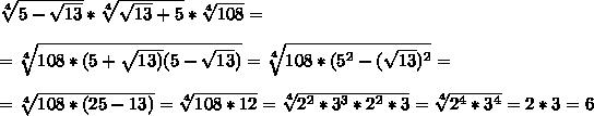 \sqrt[4]{5- \sqrt{13} } * \sqrt[4]{ \sqrt{13}+5 } * \sqrt[4]{108} =\\\\= \sqrt[4]{108*(5+ \sqrt{13)}(5- \sqrt{13}) } }= \sqrt[4]{108*(5^2-( \sqrt{13})^2 }=\\\\= \sqrt[4]{108*(25-13)}= \sqrt[4]{108*12} = \sqrt[4]{2^2*3^3*2^2*3}= \sqrt[4]{2^4*3^4}=2*3=6