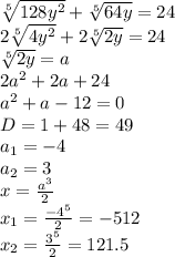 \sqrt[5]{128 y^{2} } + \sqrt[5]{64y} = 24\\\2 \sqrt[5]{4 y^{2} } +2 \sqrt[5]{2y} = 24\\\\sqrt[5]{2y} =a\\\2a^2+2a+24\\\a^2+a-12=0\\\D=1+48=49\\\a_1=-4\\a_2=3\\\x= \frac{a^3}{2} \\\x_1= \frac{-4^5}{2} =-512\\\x_2= \frac{3^5}{2} =121.5