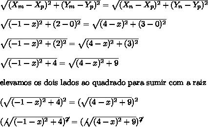 \sqrt{(X_{m}-X_{p})^{2}+(Y_{m}-Y_{p})^{2}} =  \sqrt{(X_{n}-X_{p})^{2}+(Y_{n}-Y_{p})^{2}}\\\\ \sqrt{(-1-x)^{2}+(2-0)^{2}} =  \sqrt{(4-x)^{2}+(3-0)^{2}}\\\\ \sqrt{(-1-x)^{2}+(2)^{2}} =  \sqrt{(4-x)^{2}+(3)^{2}}\\\\ \sqrt{(-1-x)^{2}+4} =  \sqrt{(4-x)^{2}+9}\\\\\text{elevamos os dois lados ao quadrado para sumir com a raiz}\\\\( \sqrt{(-1-x)^{2}+4})^{2} =  (\sqrt{(4-x)^{2}+9})^{2}\\\\( \not{\sqrt{(-1-x)^{2}+4})^{\not{2}} =  (\not{\sqrt{(4-x)^{2}+9})^{\not{2}}