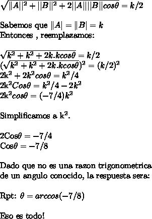 \sqrt{\|A||^2 + ||B||^2 + 2||A||||B||cos\theta } =k/2\ \Sabemos que \|A|=\|B| = kEntonces , reemplazamos:\ \ \sqrt{k^2 + k^2 +2k.kcos\theta}  = k/2 (\sqrt{k^2 + k^2 +2k.kcos\theta})^2  = (k/2)^22k^2 + 2k^2cos\theta = k^2/42k^2Cos\theta = k^2/4-2k^22k^2cos\theta = (-7/4)k^2\ \Simplificamos a k^2.\ \2Cos\theta = -7/4Cos\theta = -7/8\ \ Dado que no es una razon trigonometrica\ de un angulo conocido, la respuesta sera:\ \Rpt: \theta = arc cos (-7/8)\ \Eso es todo!