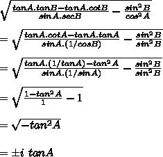 \sqrt{ \frac{tanA.tanB-tanA.cotB}{sinA.secB}- \frac{sin^2B}{cos^2A} } \\ \\ = \sqrt{ \frac{tanA.cotA-tanA.tanA}{sinA.(1/cosB)}- \frac{sin^2B}{sin^2B} } \\ \\ =\sqrt{ \frac{tanA.(1/tanA)-tan^2A}{sinA.(1/sinA)}- \frac{sin^2B}{sin^2B} } \\ \\ =\sqrt{ \frac{1-tan^2A}{1}-1 }\\ \\ = \sqrt{-tan^2A} \\ \\=\pm i\ tanA