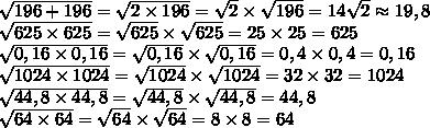 \sqrt{196+196}= \sqrt{2\times196}= \sqrt{2}\times \sqrt{196} =  14 \sqrt{2} \approx19,8\\ \sqrt{625\times625} =  \sqrt{625}\times \sqrt{625} = 25\times 25 = 625\\ \sqrt{0,16\times0,16} =  \sqrt{0,16}\times \sqrt{0,16 }= 0,4\times 0,4 = 0,16\\ \sqrt{1024\times1024}= \sqrt{1024}\times \sqrt{1024} =32\times 32 = 1024\\ \sqrt{44,8\times44,8} =  \sqrt{44,8}\times \sqrt{44,8} =   44,8\\ \sqrt{64\times64} =  \sqrt{64}\times \sqrt{64} = 8\times8=64\\