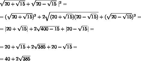\sqrt{20+ \sqrt{15} } +  \sqrt{20- \sqrt{15} } \  ^2 = \\ \\ =( \sqrt{20+\sqrt{15}} )^2 + 2\sqrt{(20+\sqrt{15})(20-\sqrt{15})} + (\sqrt{20-\sqrt{15}})^2 =  \\ \\=  20+\sqrt{15} + 2\sqrt{400-15}+  20-\sqrt{15} = \\ \\ \\ = 20 + \sqrt{15} +2 \sqrt{385} +20- \sqrt{15} = \\ \\ =40 +2 \sqrt{385}