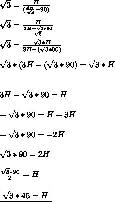 \sqrt{3} = \frac{H}{( \frac{3H}{ \sqrt{3} } -90)}\\\\   \sqrt{3} = \frac{H}{ \frac{3H- \sqrt{3} *90}{ \sqrt{3} } } \\\\ \sqrt{3} = \frac{ \sqrt{3}*H }{3H- (\sqrt{3}*90) } \\\\ \sqrt{3}*(3H- (\sqrt{3}*90)  = \sqrt{3}*H\\\\\\3H- \sqrt{3}*90  =H\\\\- \sqrt{3}*90=H-3H\\\\- \sqrt{3}*90 =-2H\\\\ \sqrt{3}*90=2H \\\\ \frac{ \sqrt{3}*90}{2}=H \\\\ \boxed{\sqrt{3}*45=H }