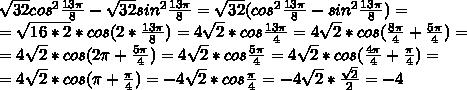 \sqrt{32}cos^{2}\frac{13\pi}{8}-\sqrt{32}sin^{2}\frac{13\pi}{8}=\sqrt{32}(cos^{2}\frac{13\pi}{8}-sin^{2}\frac{13\pi}{8})= \\ =\sqrt{16*2}*cos(2*\frac{13\pi}{8})=4\sqrt{2}*cos\frac{13\pi}{4}=4\sqrt{2}*cos(\frac{8\pi}{4}+\frac{5\pi}{4})= \\ =4\sqrt{2}*cos(2\pi+\frac{5\pi}{4})=4\sqrt{2}*cos\frac{5\pi}{4}=4\sqrt{2}*cos(\frac{4\pi}{4}+\frac{\pi}{4})= \\ =4\sqrt{2}*cos(\pi+\frac{\pi}{4})=-4\sqrt{2}*cos\frac{\pi}{4}=-4\sqrt{2}*\frac{\sqrt2}{2}=-4