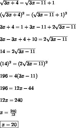 \sqrt{3x+4} = \sqrt{3x-11} +1\\\\ ( \sqrt{3x+4})^2 = (\sqrt{3x-11} +1)^2\\\\ 3x+4 = 1+3x-11+2 \sqrt{3x-11} \\\\ 3x-3x+4+10=2\sqrt{3x-11}\\\\ 14 = 2\sqrt{3x-11}\\\\ (14)^2=(2\sqrt{3x-11})^2\\\\ 196 = 4(3x-11)\\\\ 196 = 12x-44\\\\ 12x = 240\\\\ x= \frac{240}{12}\\\\ \boxed{x=20}