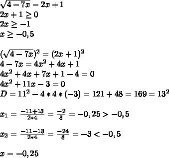 \sqrt{4-7x}=2x+1\\2x+1 \geq 0\\2x \geq -1\\x \geq -0,5\\\\  (\sqrt{4-7x})^2=(2x+1)^2\\4-7x=4x^2+4x+1\\4x^2+4x+7x+1-4=0\\4x^2+11x-3=0\\D=11^2-4*4*(-3)=121+48=169=13^2\\\\x_1= \frac{-11+13}{2*4}= \frac{-2}{8}=-0,25>-0,5\\\\x_2= \frac{-11-13}{2*4}=  \frac{-24}{8}=-3<-0,5\\\\x=-0,25