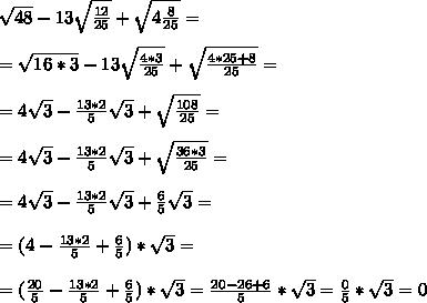 \sqrt{48}-13 \sqrt{ \frac{12}{25}}+ \sqrt{4 \frac{8}{25}}= \\  \\ = \sqrt{16*3}-13 \sqrt{ \frac{4*3}{25}}+ \sqrt{\frac{4*25+8}{25}}=  \\  \\ =4\sqrt{3}-\frac{13*2}{5}  \sqrt{3}+ \sqrt{\frac{108}{25}}= \\  \\ = 4\sqrt{3}-\frac{13*2}{5}  \sqrt{3}+ \sqrt{\frac{36*3}{25}}=  \\  \\ = 4\sqrt{3}-\frac{13*2}{5}  \sqrt{3}+  \frac{6}{5} \sqrt{3}= \\  \\ =(4-\frac{13*2}{5}+\frac{6}{5})*\sqrt{3}= \\  \\=( \frac{20}{5} -\frac{13*2}{5}+\frac{6}{5})*\sqrt{3}=  \frac{20-26+6}{5}*\sqrt{3}= \frac{0}{5}*\sqrt{3}=0